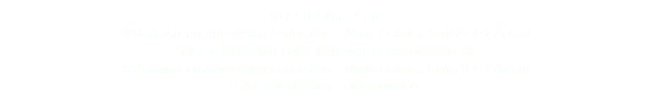 2017 Christmas Card 2018 American Advertising Federation – North Dakota, Gold ADDY Award Sales & Marketing Card, Invitation, or Announcement 2018 American Advertising Federation – North Dakota, Gold ADDY Award Sales & Marketing Self Promotion