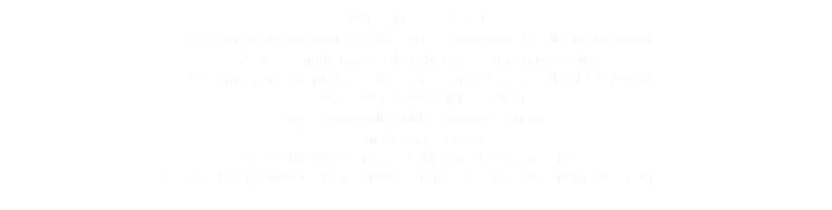 "2017 Christmas Card 2018 American Advertising Federation – North Dakota, Gold ADDY Award Sales & Marketing Card, Invitation, or Announcement 2018 American Advertising Federation – North Dakota, Gold ADDY Award Sales & Marketing Self Promotion The 2018 World Gold Ink Awards - Silver Dimensional Printing The 2018 World Premier Print Award - Second Place Card Category and the They Said It Couldn't Be Done category for ""A Leg Up""."